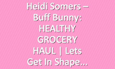 Heidi Somers – Buff Bunny: HEALTHY GROCERY HAUL | Lets Get in shape