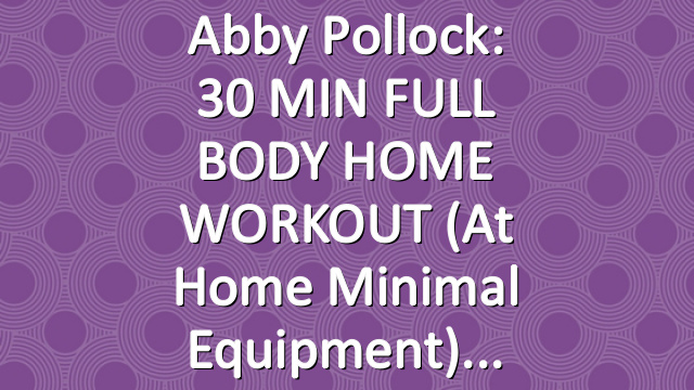 Abby Pollock: 30 MIN FULL BODY HOME WORKOUT (At Home Minimal Equipment)
