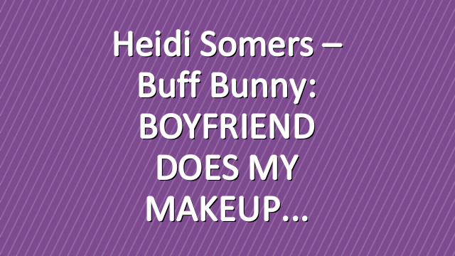 Heidi Somers – Buff Bunny: BOYFRIEND DOES MY MAKEUP