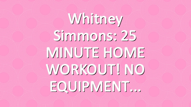 Whitney Simmons: 25 MINUTE HOME WORKOUT! NO EQUIPMENT