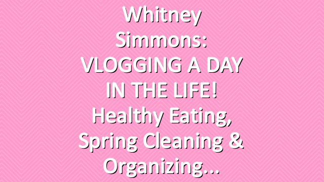 Whitney Simmons: VLOGGING A DAY IN THE LIFE! Healthy Eating, Spring Cleaning & Organizing