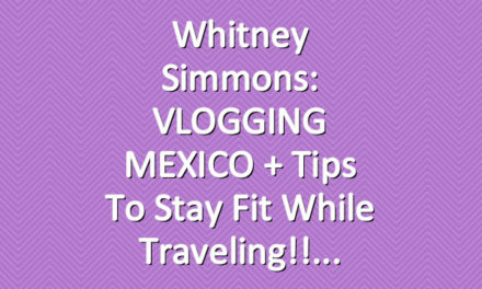 Whitney Simmons: VLOGGING MEXICO + Tips To Stay Fit While Traveling!!