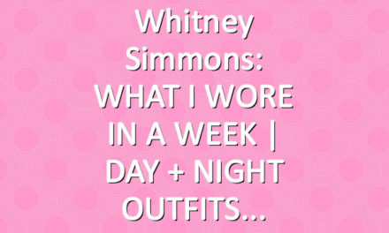 Whitney Simmons: WHAT I WORE IN A WEEK | DAY + NIGHT OUTFITS