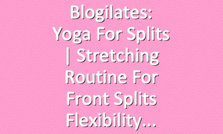 Blogilates: Yoga for Splits | Stretching Routine for Front Splits Flexibility
