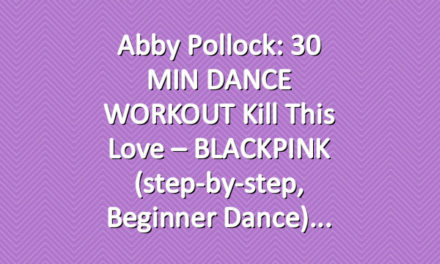 Abby Pollock: 30 MIN DANCE WORKOUT Kill This Love – BLACKPINK (step-by-step, beginner dance)