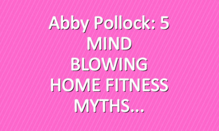 Abby Pollock: 5 MIND BLOWING HOME FITNESS MYTHS
