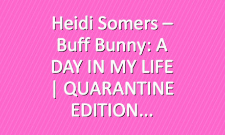 Heidi Somers – Buff Bunny: A DAY IN MY LIFE | QUARANTINE EDITION