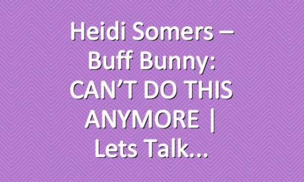 Heidi Somers – Buff Bunny: CAN'T DO THIS ANYMORE   Lets Talk