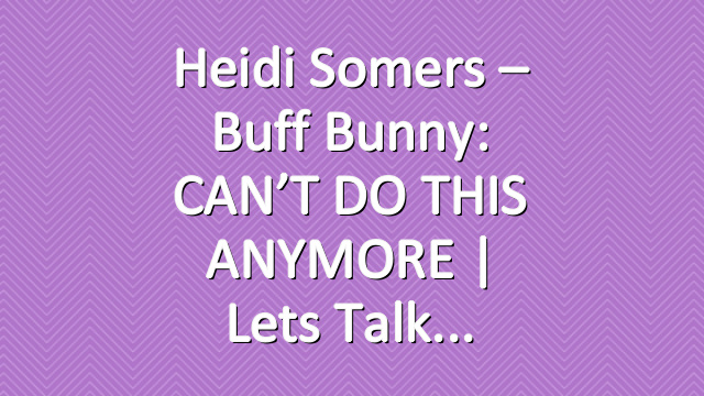 Heidi Somers – Buff Bunny: CAN'T DO THIS ANYMORE | Lets Talk