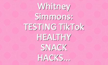 Whitney Simmons: TESTING TikTok HEALTHY SNACK HACKS