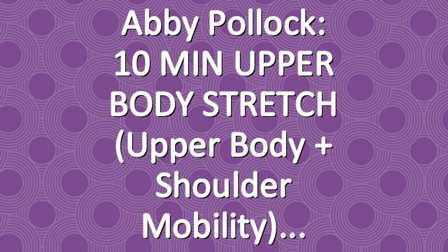Abby Pollock: 10 MIN UPPER BODY STRETCH (Upper Body + Shoulder Mobility)
