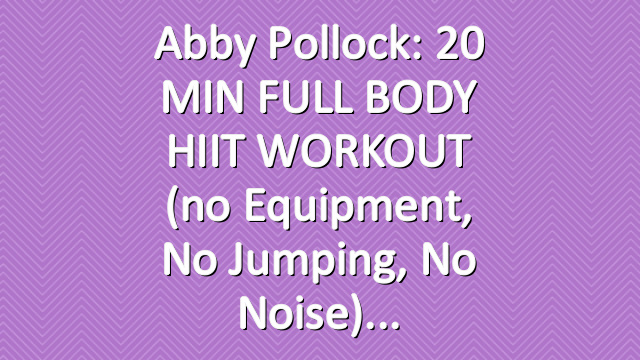 Abby Pollock: 20 MIN FULL BODY HIIT WORKOUT (no equipment, no jumping, no noise)