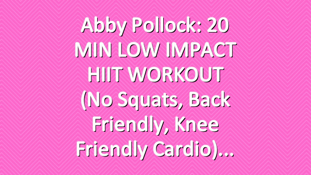 Abby Pollock: 20 MIN LOW IMPACT HIIT WORKOUT (No Squats, Back Friendly, Knee Friendly Cardio)
