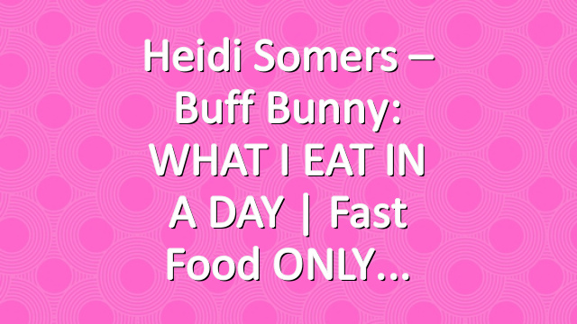 Heidi Somers – Buff Bunny: WHAT I EAT IN A DAY | Fast Food ONLY