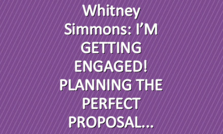 Whitney Simmons: I'M GETTING ENGAGED! PLANNING THE PERFECT PROPOSAL