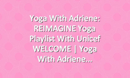 Yoga With Adriene: REIMAGINE Yoga Playlist with Unicef WELCOME  |  Yoga With Adriene