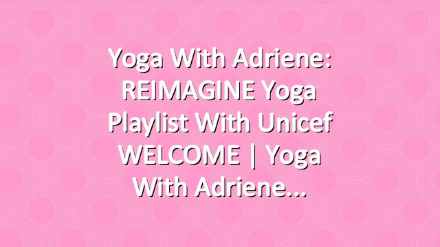 Yoga With Adriene: REIMAGINE Yoga Playlist with Unicef WELCOME     Yoga With Adriene