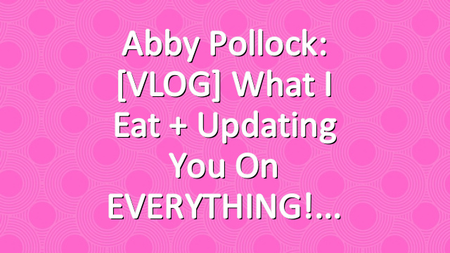 Abby Pollock: [VLOG] What I Eat + Updating You On EVERYTHING!
