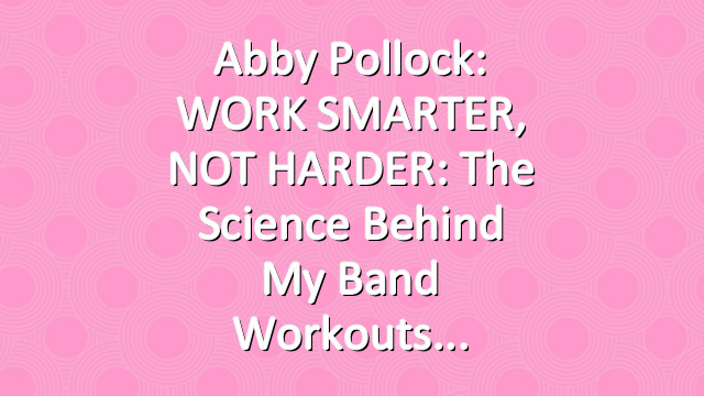 Abby Pollock: WORK SMARTER, NOT HARDER: The Science Behind My Band Workouts