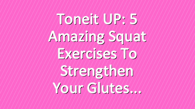 Toneit UP: 5 Amazing Squat Exercises to Strengthen Your Glutes