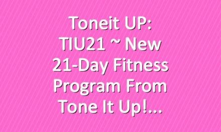 Toneit UP: TIU21 ~ New 21-Day Fitness Program From Tone It Up!