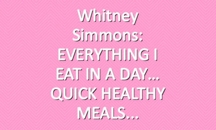 Whitney Simmons: EVERYTHING I EAT IN A DAY… QUICK HEALTHY MEALS