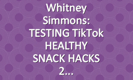 Whitney Simmons: TESTING TikTok HEALTHY SNACK HACKS 2