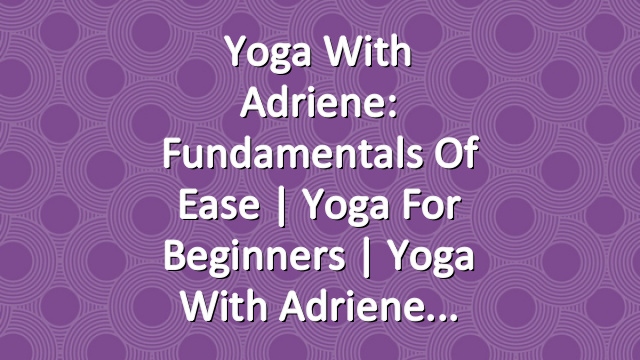 Yoga With Adriene: Fundamentals of Ease  | Yoga For Beginners  |  Yoga With Adriene