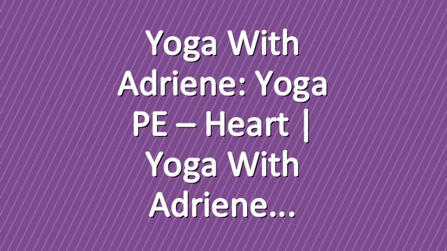 Yoga With Adriene: Yoga PE – Heart  |  Yoga With Adriene